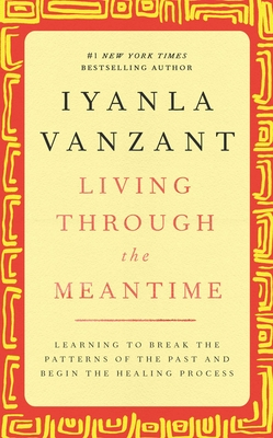 Living Through the Meantime: Learning to Break the Patterns of the Past and Begin the Healing Process - Vanzant, Iyanla