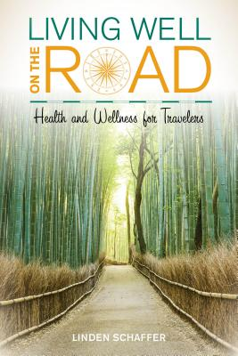 Living Well on the Road: Health and Wellness for Travelers - Schaffer, Linden, and McCarthy, Andrew (Foreword by)
