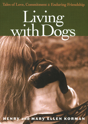 Living with Dogs: Tales of Love, Commitment, and Enduring Friendship - Korman, Henry, and Korman, Mary Ellen