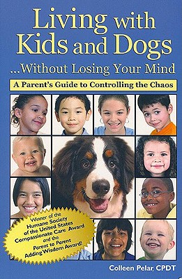 Living with Kids and Dogs... Without Losing Your Mind: A Parent's Guide to Controlling the Chaos - Pelar, Colleen