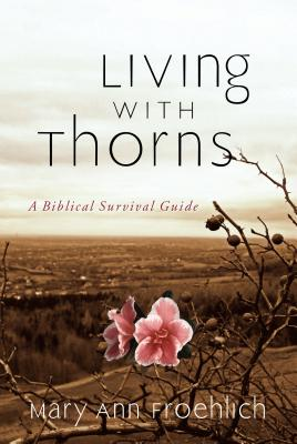 Living with Thorns: When God Does Not Change Your Circumstances: A Biblical Survival Guide - Froehlich, Mary Ann, Dr.