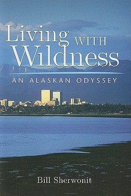 Living with Wildness: An Alaskan Odyssey - Sherwonit, Bill