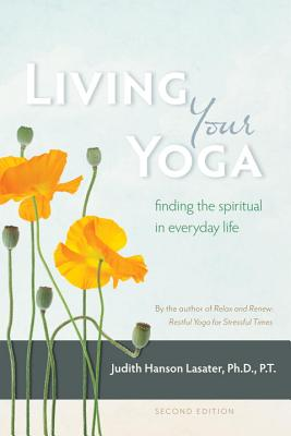 Living Your Yoga: Finding the Spiritual in Everyday Life - Lasater, Judith Hanson