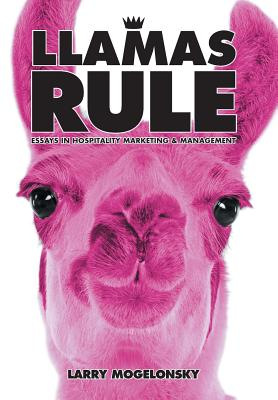 Llamas Rule: Essays in Hospitality Marketing and Management - Mogelonsky, Larry