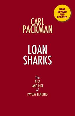 Loan Sharks the Rise and Rise of Payday Lending - Packman, Carl