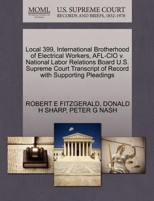 Local 399, International Brotherhood of Electrical Workers, AFL-CIO V. National Labor Relations Board U.S. Supreme Court Transcript of Record with Supporting Pleadings - Fitzgerald, Robert E, and Sharp, Donald H, and Nash, Peter G
