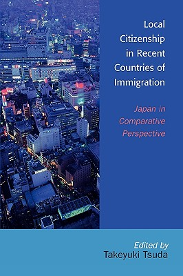 Local Citizenship in Recent Countries of Immigration: Japan in Comparative Perspective - Tsuda, Takeyuki, Professor (Editor), and Usui, Chikako (Contributions by), and Pak, Katherine Tegtmeyer (Contributions by)