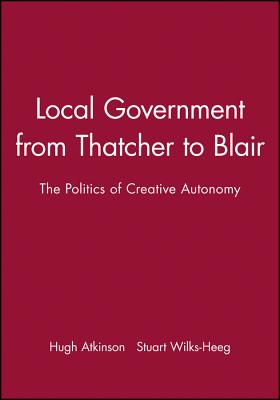 Local Government from Thatcher to Blair: The Politics of Creative Autonomy - Atkinson, Hugh, and Wilks-Heeg, Stuart