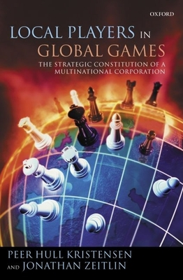 Local Players in Global Games: The Strategic Constitution of a Multinational Corporation - Kristensen, Peer Hull