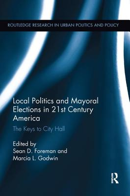 Local Politics and Mayoral Elections in 21st Century America: The Keys to City Hall - Foreman, Sean D. (Editor), and Godwin, Marcia L. (Editor)