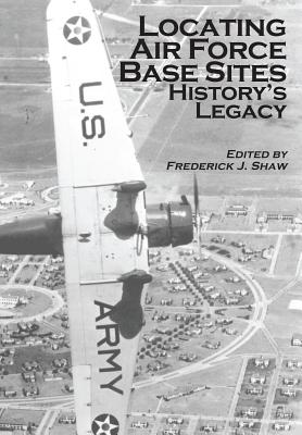 Locating Air Force Base Sites: History's Legacy - Shaw, Frederick J, and Air Force, United States