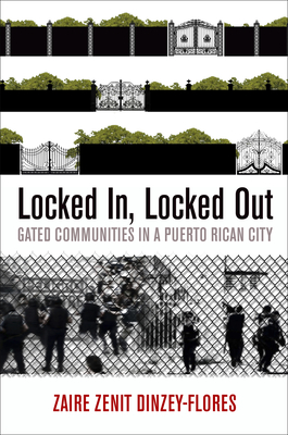 Locked In, Locked Out: Gated Communities in a Puerto Rican City - Dinzey-Flores, Zaire Zenit