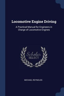 Locomotive Engine Driving: A Practical Manual for Engineers in Charge of Locomotive Engines - Reynolds, Michael, Professor