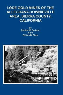 Lode Gold Mines of the Alleghany Downieville Area, Sierra County, California - Carlson, Denton W, and Clark, William B