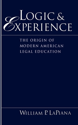 Logic and Experience: The Origin of Modern American Legal Education - LaPiana, William P