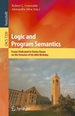Logic and Program Semantics: Essays Dedicated to Dexter Kozen on the Occasion of His 60th Birthday - Constable, Robert L. (Editor), and Silva, Alexandra (Editor)