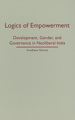 Logics of Empowerment: Development, Gender, and Governance in Neoliberal India - Sharma, Aradhana
