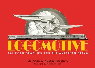 Logomotive: Railroad Graphics and the American Dream - Logan, Ian, and Glancey, Jonathan