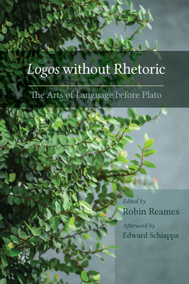 Logos Without Rhetoric: The Arts of Language Before Plato - Reames, Robin (Editor), and Schiappa, Edward (Foreword by)