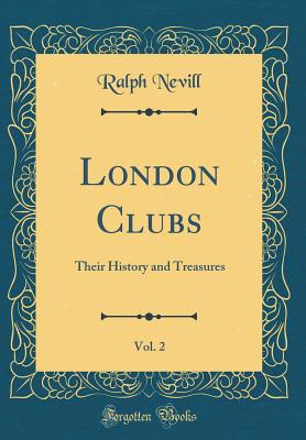 London Clubs, Vol. 2: Their History and Treasures (Classic Reprint) - Nevill, Ralph