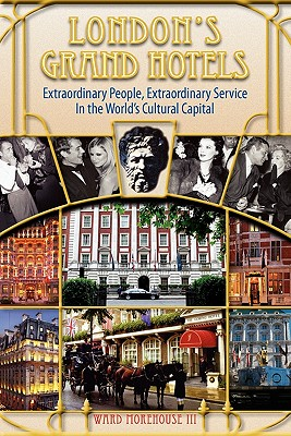London's Grand Hotels - Extraordinary People, Extraordinary Service in the World's Cultural Capital - Morehouse, Ward III