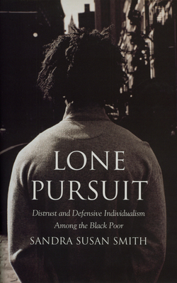 Lone Pursuit: Distrust and Defensive Individualism Among the Black Poor - Smith, Sandra Susan