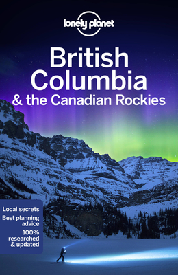 Lonely Planet British Columbia & the Canadian Rockies - Lonely Planet, and Lee, John, and Bartlett, Ray