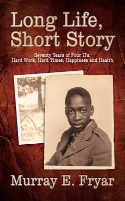 Long Life, Short Story: Seventy Years of Four H'S: Hard Work, Hard Times, Happiness and Health - Fryar, Murray E