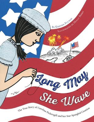 Long May She Wave: The True Story of Caroline Pickersgill and Her Star-Spangled Creation - Fulton, Kristen