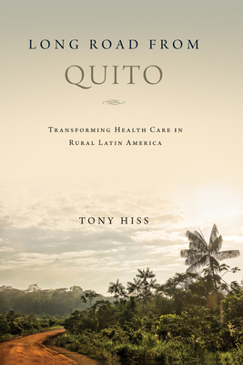 Long Road from Quito: Transforming Health Care in Rural Latin America - Hiss, Tony