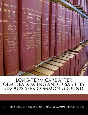 Long-Term Care After Olmstead: Aging and Disability Groups Seek Common Ground - United States Congress Senate Special Co (Creator)