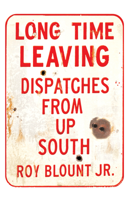 Long Time Leaving: Dispatches from Up South - Blount, Roy, Jr.