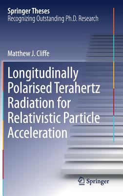 Longitudinally Polarised Terahertz Radiation for Relativistic Particle Acceleration - Cliffe, Matthew J