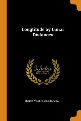 Longtitude by Lunar Distances - Clarke, Henry Wilberforce