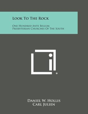 Look to the Rock: One Hundred Ante Bellum Presbyterian Churches of the South - Hollis, Daniel W