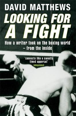 Looking for a Fight: How a Writer Took on the Boxing World - From the Inside - Matthews, David