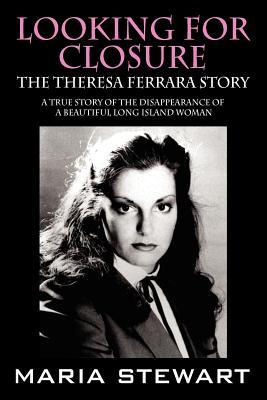 Looking for Closure: The Theresa Ferrara Story - Stewart, Maria