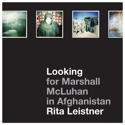 Looking for Marshall McLuhan in Afghanistan: iProbes and Hipstamatic iPhone Photographs by Rita Leistner - Leistner, Rita