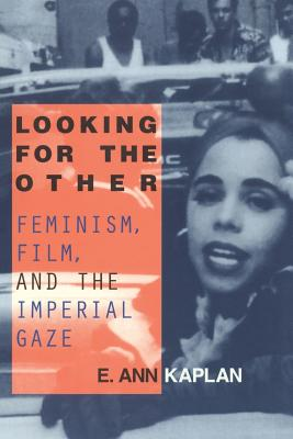 Looking for the Other: Feminism, Film and the Imperial Gaze - Kaplan, E Ann