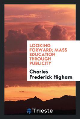 Looking Forward; Mass Education Through Publicity - Higham, Charles Frederick, Sir