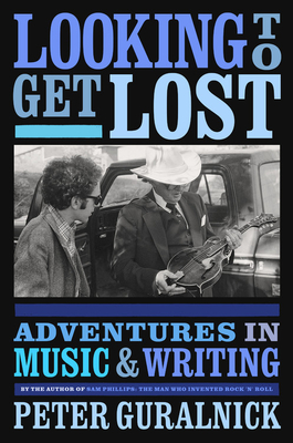 Looking to Get Lost: Adventures in Music and Writing - Guralnick, Peter