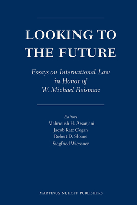 Looking to the Future: Essays on International Law in Honor of W. Michael Reisman - Arsanjani, Mahnoush H. (Editor), and Cogan, Jacob Katz (Editor), and Sloane, Robert D. (Editor)