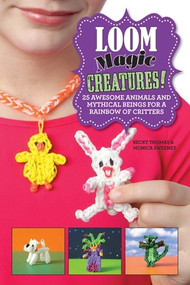 Loom Magic Creatures!: 25 Awesome Animals and Mythical Beings for a Rainbow of Critters - Thomas, Becky, and Sweeney, Monica