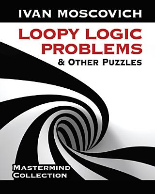 Loopy Logic Problems and Other Puzzles - Moscovich, Ivan