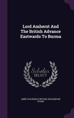 Lord Amherst and the British Advance Eastwards to Burma - Ritchie, Anne Thackeray, and Evans, Richardson
