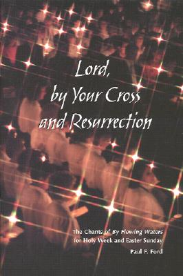 Lord, by Your Cross and Resurrection: The Chants of by Flowing Waters for Holy Week and Easter Sunday - Ford, Paul F