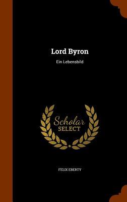 Lord Byron: Ein Lebensbild - Eberty, Felix