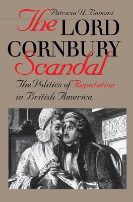 Lord Cornbury Scandal the Politics of Reputation in British America - Bonomi, Patricia U