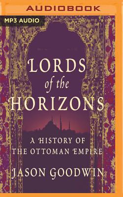 Lords of the Horizons: A History of the Ottoman Empire - Goodwin, Jason, and Edwards, Grahame (Read by)