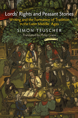 Lords' Rights and Peasant Stories: Writing and the Formation of Tradition in the Later Middle Ages - Teuscher, Simon